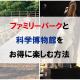 ファミリーパークと科学博物館をお得に楽しむ方法|富山市博物館等共通パスポート